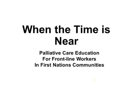 When the Time is Near Palliative Care Education For Front-line Workers