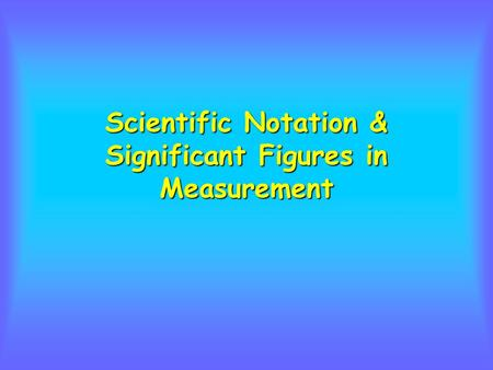 Scientific Notation & Significant Figures in Measurement.