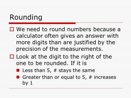 Rounding  We need to round numbers because a calculator often gives an answer with more digits than are justified by the precision of the measurements.