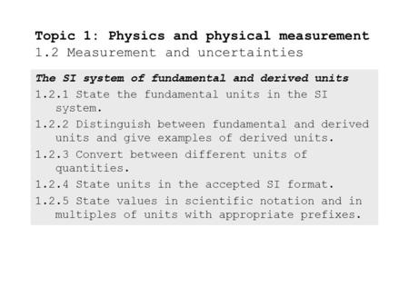The SI system of fundamental and derived units 1.2.1State the fundamental units in the SI system. 1.2.2Distinguish between fundamental and derived units.