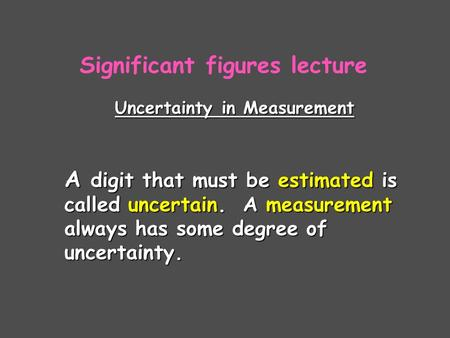 Uncertainty in Measurement A digit that must be estimated is called uncertain. A measurement always has some degree of uncertainty. Significant figures.