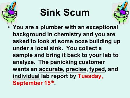 Sink Scum You are a plumber with an exceptional background in chemistry and you are asked to look at some ooze building up under a local sink. You collect.
