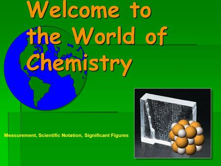 Welcome to the World of Chemistry Measurement, Scientific Notation, Significant Figures.