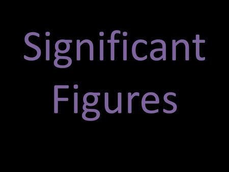 Significant Figures. What are Sig Figs? Significant Figures are the digits in a measurement that are either knowns or estimates. 130.56 cm = 5 sig figs.