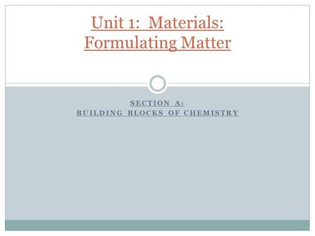 SECTION A: BUILDING BLOCKS OF CHEMISTRY Unit 1: Materials: Formulating Matter.