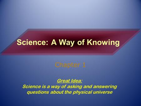 Science: A Way of Knowing Chapter 1 Great Idea: Science is a way of asking and answering questions about the physical universe.
