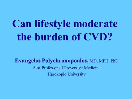Can lifestyle moderate the burden of CVD? Evangelos Polychronopoulos, MD, MPH, PhD Asst Professor of Preventive Medicine Harokopio University.