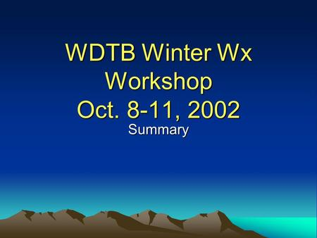 WDTB Winter Wx Workshop Oct. 8-11, 2002 Summary. Why Train on Winter Wx? Significant hazard to life and property 70-80 deaths / year $ 1 to 2 Billion.