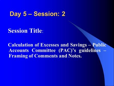 Day 5 – Session: 2 Session Title : Calculation of Excesses and Savings – Public Accounts Committee (PAC)'s guidelines – Framing of Comments and Notes.