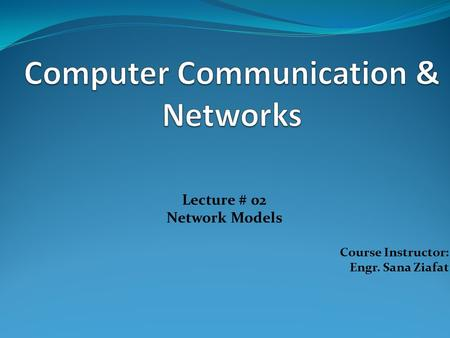 Lecture # 02 Network Models Course Instructor: Engr. Sana Ziafat.