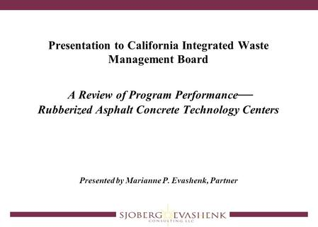 Presentation to California Integrated Waste Management Board A Review of Program Performance — Rubberized Asphalt Concrete Technology Centers Presented.