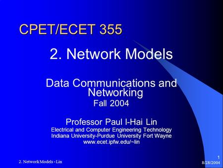 8/28/2004 2. Network Models - Lin 1 CPET/ECET 355 2. Network Models Data Communications and Networking Fall 2004 Professor Paul I-Hai Lin Electrical and.