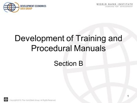 Copyright 2010, The World Bank Group. All Rights Reserved. Development of Training and Procedural Manuals Section B 1.