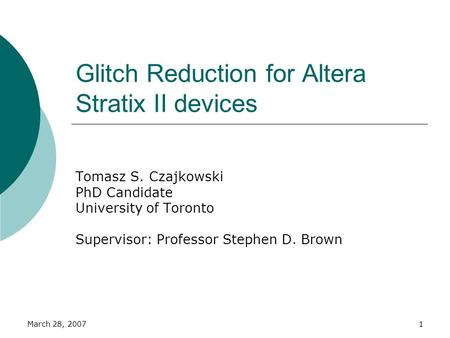 March 28, 20071 Glitch Reduction for Altera Stratix II devices Tomasz S. Czajkowski PhD Candidate University of Toronto Supervisor: Professor Stephen D.