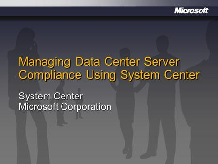 Managing Data Center Server Compliance Using System Center System Center Microsoft Corporation.