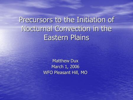 Precursors to the Initiation of Nocturnal Convection in the Eastern Plains Matthew Dux March 1, 2006 WFO Pleasant Hill, MO.