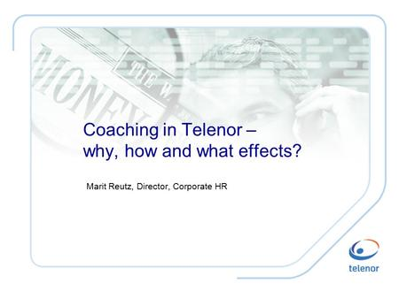 Coaching in Telenor – why, how and what effects? Marit Reutz, Director, Corporate HR.