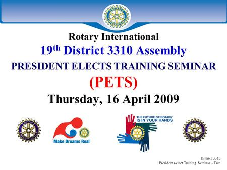 District 3310 Presidents-elect Training Seminar - Tsen Rotary International 19 th District 3310 Assembly PRESIDENT ELECTS TRAINING SEMINAR (PETS) Thursday,