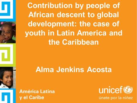 Contribution by people of African descent to global development: the case of youth in Latin America and the Caribbean Alma Jenkins Acosta.
