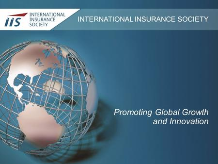 INTERNATIONAL INSURANCE SOCIETY Promoting Global Growth and Innovation.