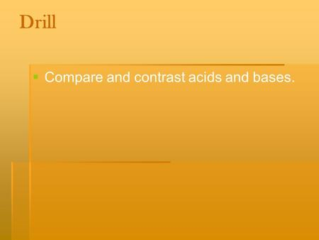 Drill  Compare and contrast acids and bases.. Objective:  SWBAT: Explore acids and bases in order to determine the pH of different household products.