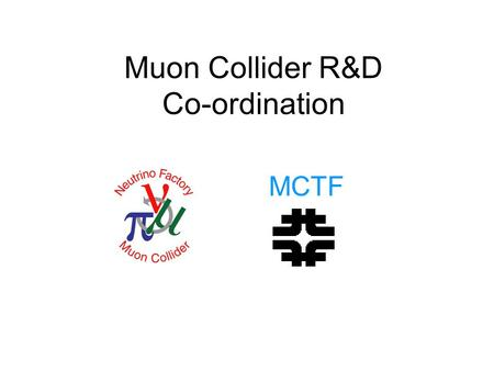 "Muon Collider R&D Co-ordination MCTF. INTRODUCTION 2 2 Steve Geer MUTAC REVIEW April 2007 BNL Steve Holmes, March 13 th, 2007: "" … MCOG ask the NFMCC."