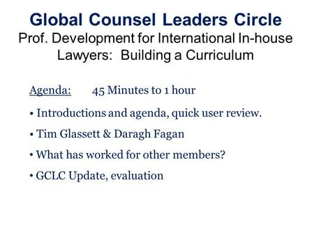 Global Counsel Leaders Circle Prof. Development for International In-house Lawyers: Building a Curriculum Agenda:45 Minutes to 1 hour Introductions and.
