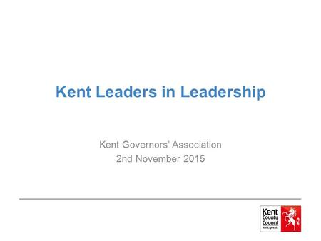 Kent Leaders in Leadership Kent Governors' Association 2nd November 2015.