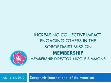 INCREASING COLLECTIVE IMPACT: ENGAGING OTHERS IN THE SOROPTIMIST MISSION MEMBERSHIP MEMBERSHIP DIRECTOR NICOLE SIMMONS Soroptimist International of the.