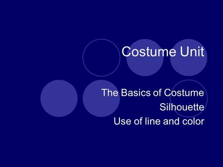 Costume Unit The Basics of Costume Silhouette Use of line and color.