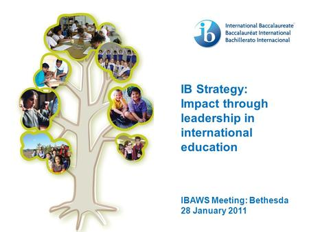 IB Strategy: Impact through leadership in international education IBAWS Meeting: Bethesda 28 January 2011.