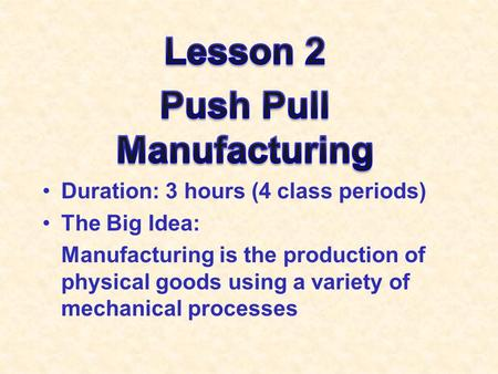 Duration: 3 hours (4 class periods) The Big Idea: Manufacturing is the production of physical goods using a variety of mechanical processes.