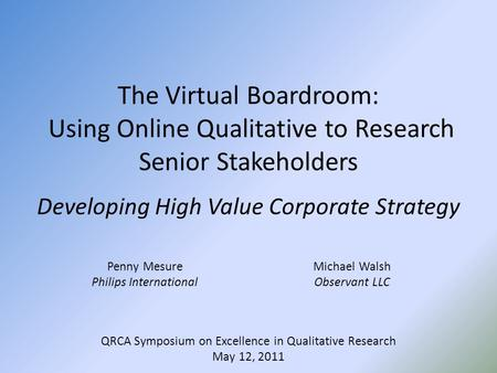 QRCA Symposium on Excellence in Qualitative Research May 12, 2011 The Virtual Boardroom: Using Online Qualitative to Research Senior Stakeholders Developing.