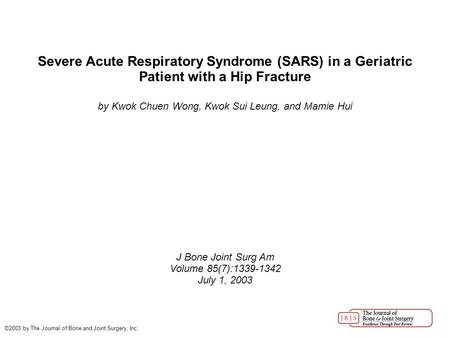 Severe Acute Respiratory Syndrome (SARS) in a Geriatric Patient with a Hip Fracture by Kwok Chuen Wong, Kwok Sui Leung, and Mamie Hui J Bone Joint Surg.