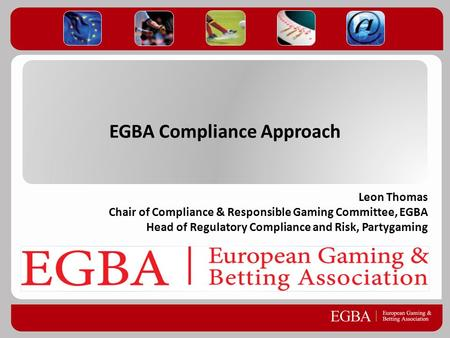 EGBA Compliance Approach Leon Thomas Chair of Compliance & Responsible Gaming Committee, EGBA Head of Regulatory Compliance and Risk, Partygaming.
