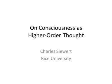 On Consciousness as Higher-Order Thought Charles Siewert Rice University.