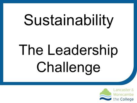 Sustainability The Leadership Challenge. Choose the Right Style Leader as learner, leader as partner Identify your leaders and support Distribute leadership.