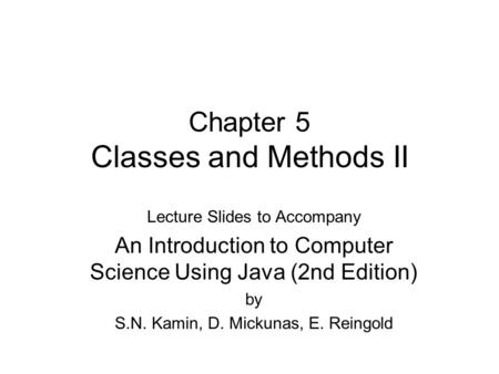 Chapter 5 Classes and Methods II Lecture Slides to Accompany An Introduction to Computer Science Using Java (2nd Edition) by S.N. Kamin, D. Mickunas, E.