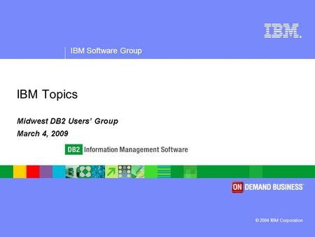 ® IBM Software Group © 2004 IBM Corporation IBM Topics Midwest DB2 Users' Group March 4, 2009.