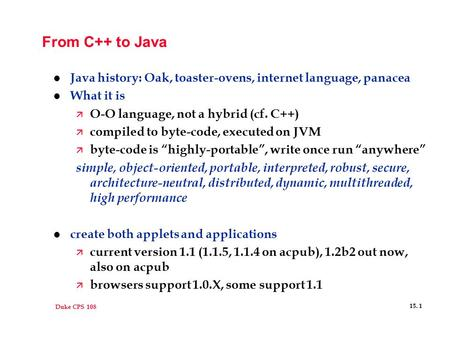 Duke CPS 108 15. 1 From C++ to Java l Java history: Oak, toaster-ovens, internet language, panacea l What it is ä O-O language, not a hybrid (cf. C++)