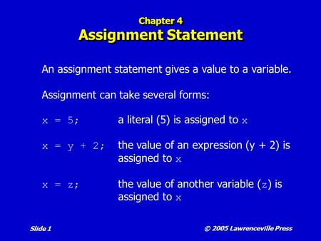 © 2005 Lawrenceville Press Slide 1 Chapter 4 Assignment Statement An assignment statement gives a value to a variable. Assignment can take several forms: