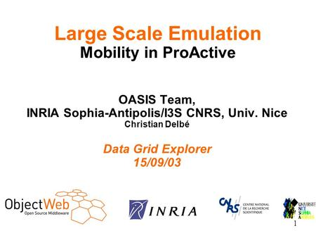 1 OASIS Team, INRIA Sophia-Antipolis/I3S CNRS, Univ. Nice Christian Delbé Data Grid Explorer 15/09/03 Large Scale Emulation Mobility in ProActive.