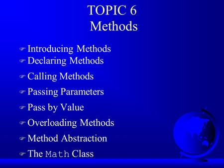 TOPIC 6 Methods F Introducing Methods F Declaring Methods F Calling Methods F Passing Parameters F Pass by Value F Overloading Methods F Method Abstraction.