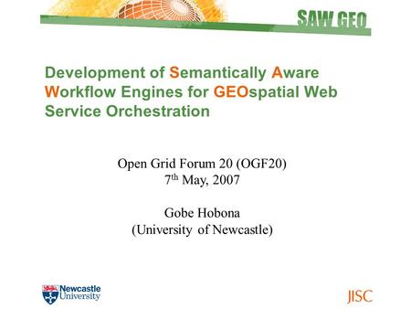 Development of Semantically Aware Workflow Engines for GEOspatial Web Service Orchestration Open Grid Forum 20 (OGF20) 7 th May, 2007 Gobe Hobona (University.