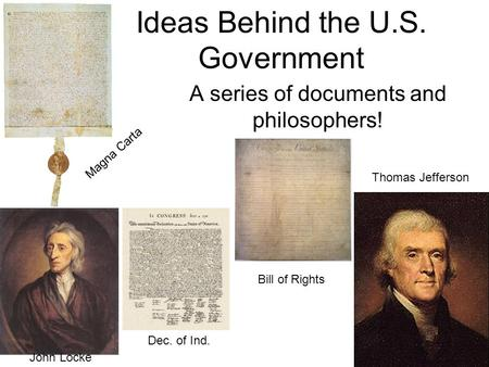 Ideas Behind the U.S. Government A series of documents and philosophers! John Locke Thomas Jefferson Magna Carta Dec. of Ind. Bill of Rights.