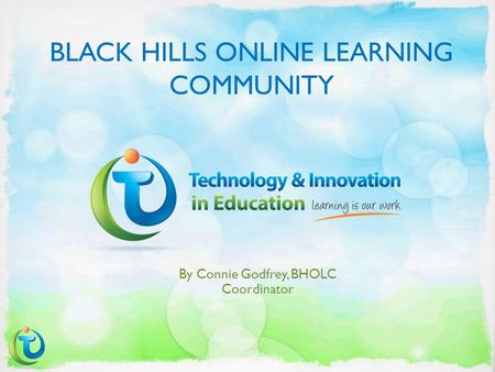BLACK HILLS ONLINE LEARNING COMMUNITY By Connie Godfrey, BHOLC Coordinator.