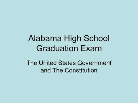 Alabama High School Graduation Exam The United States Government and The Constitution.