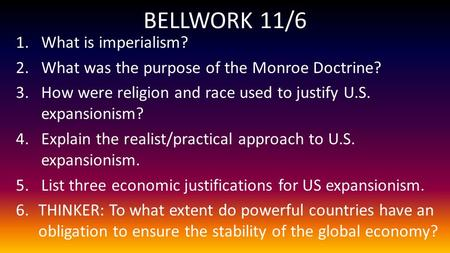 BELLWORK 11/6 1.What is imperialism? 2.What was the purpose of the Monroe Doctrine? 3.How were religion and race used to justify U.S. expansionism? 4.Explain.