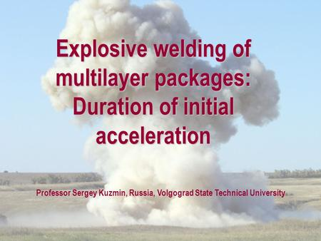 Explosive welding of multilayer packages: Duration of initial acceleration Professor Sergey Kuzmin, Russia, Volgograd State Technical University.