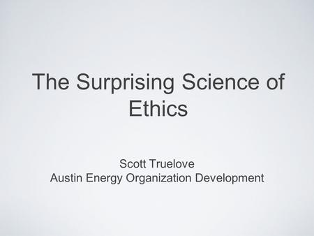 The Surprising Science of Ethics Scott Truelove Austin Energy Organization Development.